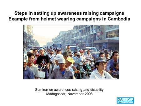 1 Steps in setting up awareness raising campaigns Example from helmet wearing campaigns in Cambodia Seminar on awareness raising and disability Madagascar,