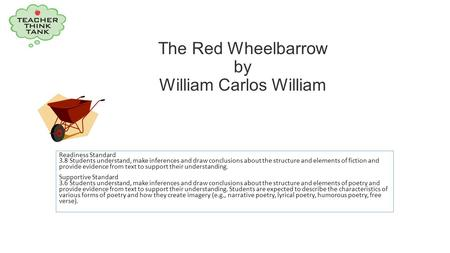The Red Wheelbarrow by William Carlos William Readiness Standard 3.8 Students understand, make inferences and draw conclusions about the structure and.