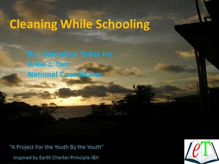 "Cleaning While Schooling By : Education Today Inc Arkie J. Tarr National Coordinator ""A Project For the Youth By the Youth"" Inspired by Earth Charter Principle."