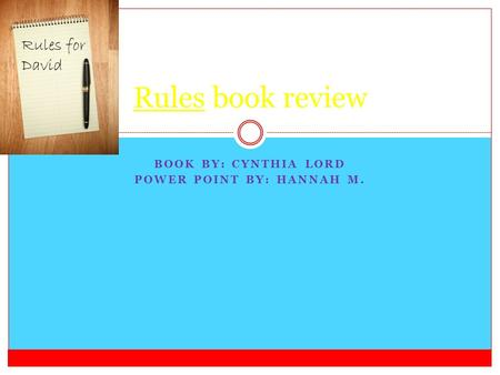 BOOK BY: CYNTHIA LORD POWER POINT BY: HANNAH M. Rules book review Rules for David.
