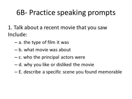 6B- Practice speaking prompts 1. Talk about a recent movie that you saw Include: – a. the type of film it was – b. what movie was about – c. who the principal.