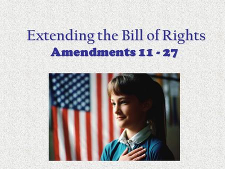 Extending the Bill of Rights Amendments 11 - 27 Extending the Bill of Rights Amendments 11 - 27.