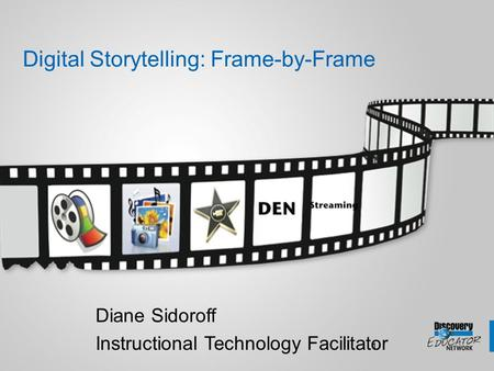 1 Digital Storytelling: Frame-by-Frame Diane Sidoroff Instructional Technology Facilitator.