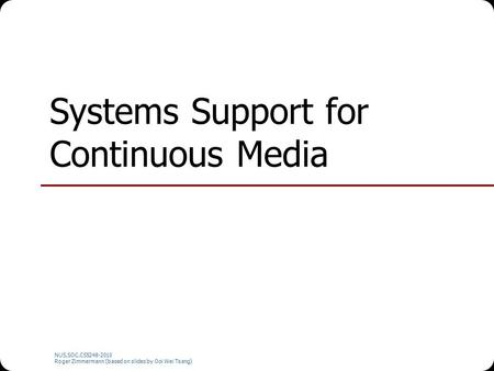 NUS.SOC.CS5248-2010 Roger Zimmermann (based on slides by Ooi Wei Tsang) Systems Support for Continuous Media.