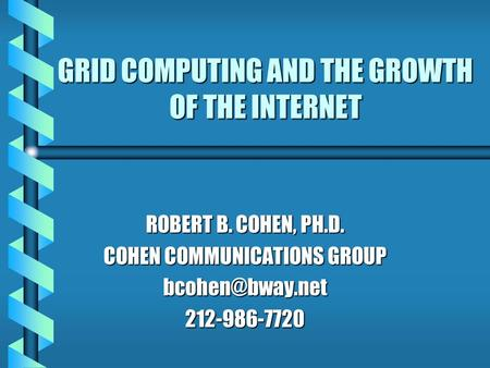 GRID COMPUTING AND THE GROWTH OF THE INTERNET ROBERT B. COHEN, PH.D. COHEN COMMUNICATIONS GROUP