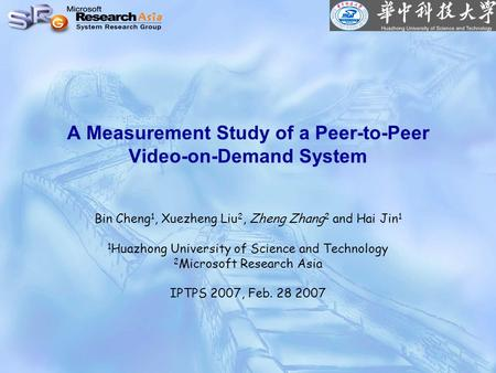 A Measurement Study of a Peer-to-Peer Video-on-Demand System Bin Cheng 1, Xuezheng Liu 2, Zheng Zhang 2 and Hai Jin 1 1 Huazhong University of Science.