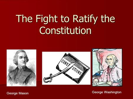 The Fight to Ratify the Constitution George Mason George Washington.