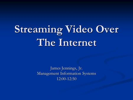 Streaming Video Over The Internet James Jennings, Jr. Management Information Systems 12:00-12:50.