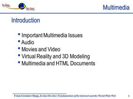 Multimedia From Greenlaw/Hepp, In-line/On-line: Fundamentals of the Internet and the World Wide Web 1 Introduction Important Multimedia Issues Audio Movies.