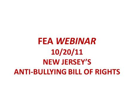 FEA WEBINAR 10/20/11 NEW JERSEY'S ANTI-BULLYING BILL OF RIGHTS.