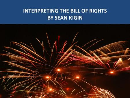 INTERPRETING THE BILL OF RIGHTS BY SEAN KIGIN INTERPRETING THE BILL OF RIGHTS BY SEAN KIGIN.