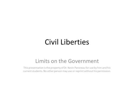 Civil Liberties Limits on the Government This presentation is the property of Dr. Kevin Parsneau for use by him and his current students. No other person.