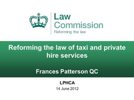 Reforming the law of taxi and private hire services Frances Patterson QC LPHCA 14 June 2012.