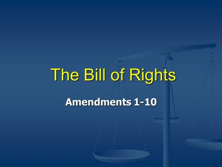 The Bill of Rights The Bill of Rights Amendments 1-10.