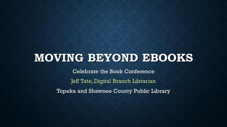 MOVING BEYOND EBOOKS Celebrate the Book Conference Jeff Tate, Digital Branch Librarian Topeka and Shawnee County Public Library.