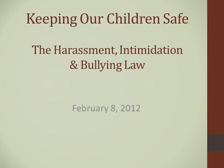 Keeping Our Children Safe The Harassment, Intimidation & Bullying Law February 8, 2012.