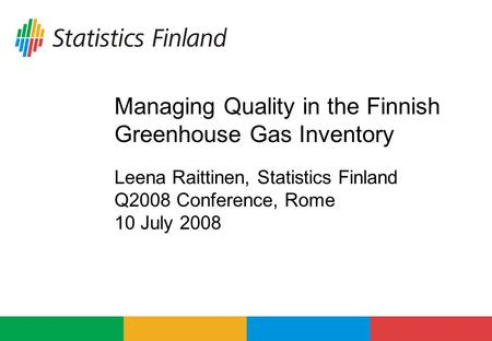 Managing Quality in the Finnish Greenhouse Gas Inventory Leena Raittinen, Statistics Finland Q2008 Conference, Rome 10 July 2008.