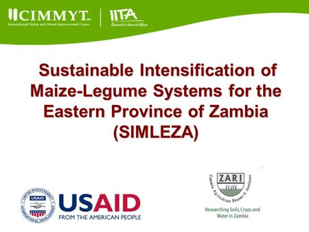 Sustainable Intensification of Maize-Legume Systems for the Eastern Province of Zambia (SIMLEZA) Sustainable Intensification of Maize-Legume Systems for.