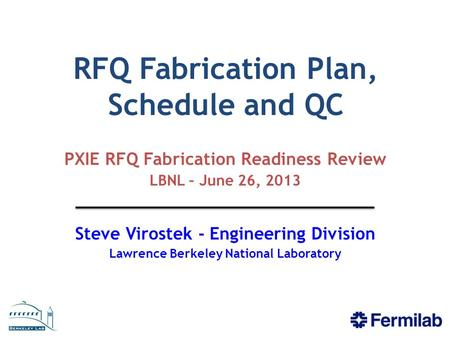 RFQ Fabrication Plan, Schedule and QC PXIE RFQ Fabrication Readiness Review LBNL – June 26, 2013 Steve Virostek - Engineering Division Lawrence Berkeley.