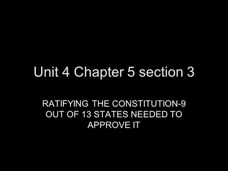 Unit 4 Chapter 5 section 3 RATIFYING THE CONSTITUTION-9 OUT OF 13 STATES NEEDED TO APPROVE IT.