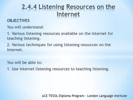 ACE TESOL Diploma Program – London Language Institute OBJECTIVES You will understand: 1. Various listening resources available on the Internet for teaching.