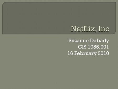 Suzanne Dabady CIS 1055.001 16 February 2010  Netflix was founded in 1997 Scotts Valley, California by Marc Randolph and Reed Hastings.  Started company.
