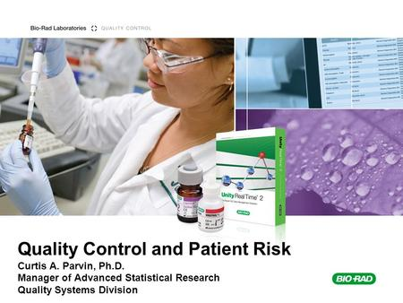 Quality Control and Patient Risk Curtis A. Parvin, Ph.D. Manager of Advanced Statistical Research Quality Systems Division.
