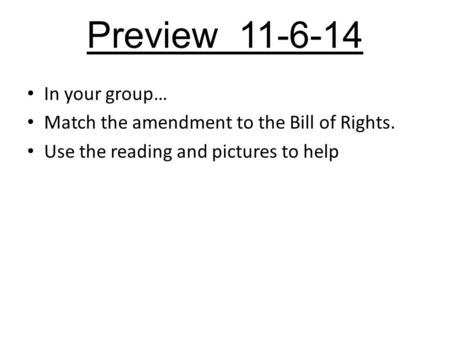 Preview 11-6-14 In your group… Match the amendment to the Bill of Rights. Use the reading and pictures to help.