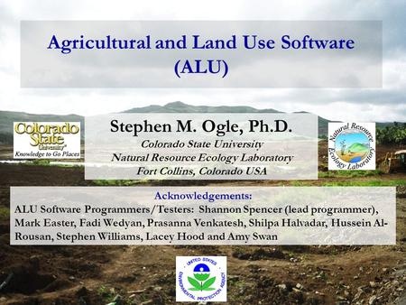 Agricultural and Land Use Software (ALU) Stephen M. Ogle, Ph.D. Colorado State University Natural Resource Ecology Laboratory Fort Collins, Colorado USA.