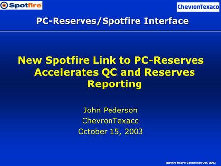Spotfire User's Conference Oct. 2003 PC-Reserves/Spotfire Interface New Spotfire Link to PC-Reserves Accelerates QC and Reserves Reporting John Pederson.