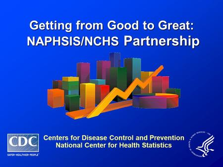 Getting from Good to Great: NAPHSIS/NCHS Partnership NAPHSIS/NCHS Partnership Centers for Disease Control and Prevention National Center for Health Statistics.