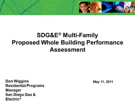 SDG&E ® Multi-Family Proposed Whole Building Performance Assessment Don Wiggins Residential Programs Manager San Diego Gas & Electric ® May 11, 2011.