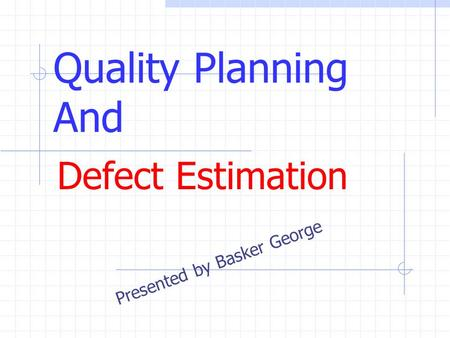 Quality Planning And Defect Estimation Presented by Basker George.