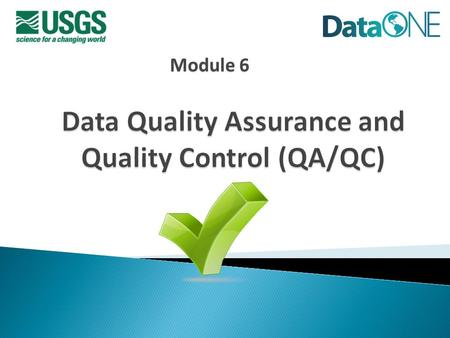 Module 6. Data Management Plans  Definitions ◦ Quality assurance ◦ Quality control ◦ Data contamination ◦ Error Types ◦ Error Handling  QA/QC best practices.