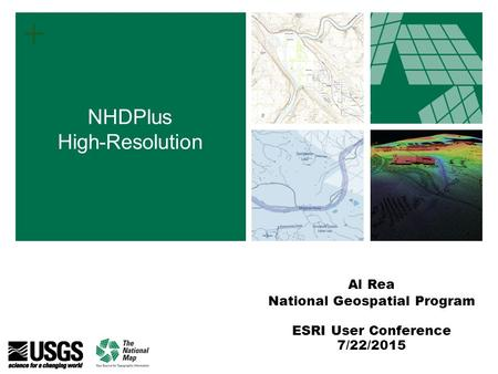 + Al Rea National Geospatial Program ESRI User Conference 7/22/2015 NHDPlus High-Resolution.