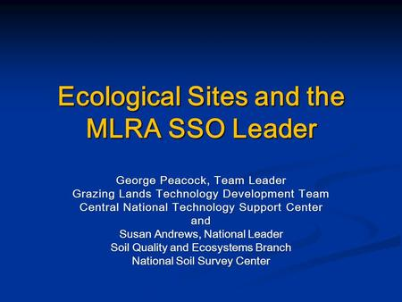 Ecological Sites and the MLRA SSO Leader George Peacock, Team Leader Grazing Lands Technology Development Team Central National Technology Support Center.