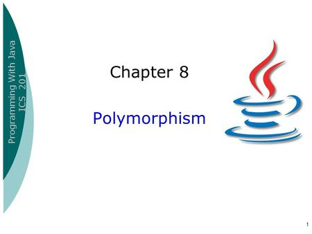 Programming With Java ICS 201 1 Chapter 8 Polymorphism.