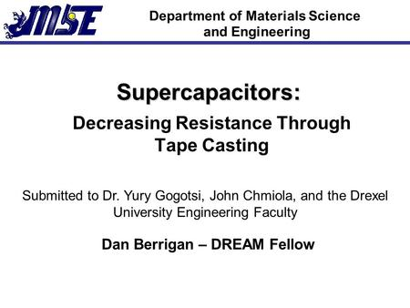 Department of Materials Science and Engineering Supercapacitors: Decreasing Resistance Through Tape Casting Submitted to Dr. Yury Gogotsi, John Chmiola,