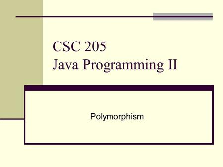 CSC 205 Java Programming II Polymorphism. Topics Polymorphism The principle of substitution Dynamic binding Object type casting Abstract class The canonical.