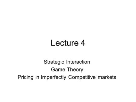 Lecture 4 Strategic Interaction Game Theory Pricing in Imperfectly Competitive markets.