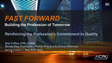FAST FORWARD Building the Profession of Tomorrow Reinforcing the Profession's Commitment to Quality Sue Coffey, CPA, CGMA Senior Vice President – Public.