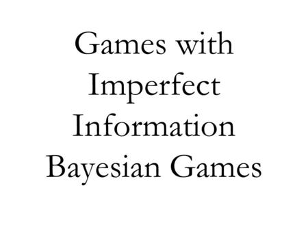 Games with Imperfect Information Bayesian Games. Complete versus Incomplete Information So far we have assumed that players hold the correct belief about.