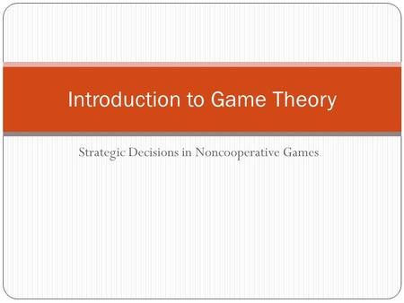 Strategic Decisions in Noncooperative Games Introduction to Game Theory.