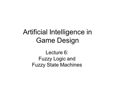 Artificial Intelligence in Game Design Lecture 6: Fuzzy Logic and Fuzzy State Machines.