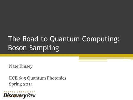 The Road to Quantum Computing: Boson Sampling Nate Kinsey ECE 695 Quantum Photonics Spring 2014.