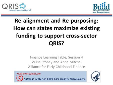 National Center on Child Care Quality Improvement Re-alignment and Re-purposing: How can states maximize existing funding to support cross-sector QRIS?