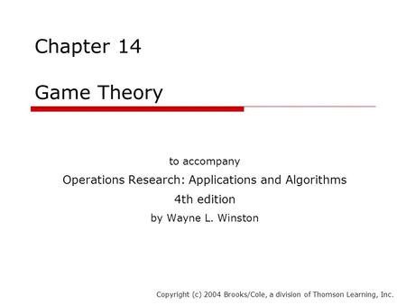 Chapter 14 Game Theory to accompany Operations Research: Applications and Algorithms 4th edition by Wayne L. Winston Copyright (c) 2004 Brooks/Cole, a.