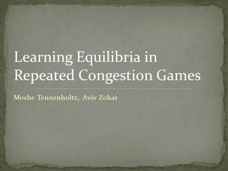 Moshe Tennenholtz, Aviv Zohar Learning Equilibria in Repeated Congestion Games.
