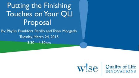 Putting the Finishing Touches on Your QLI Proposal By: Phyllis Frankfort Perillo and Trino Morgado Tuesday, March 24, 2015 3:30 – 4:30pm.