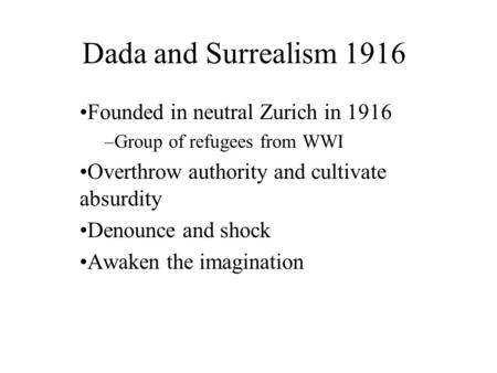 Dada and Surrealism 1916 Founded in neutral Zurich in 1916 –Group of refugees from WWI Overthrow authority and cultivate absurdity Denounce and shock Awaken.